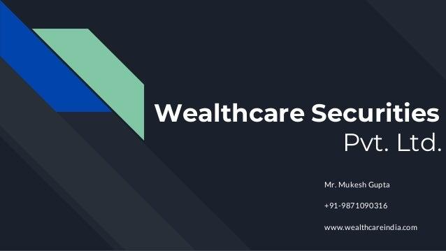 Wealthcare Securities Pvt. Ltd. Mr. Mukesh Gupta +91-9871090316 www.wealthcareindia.com