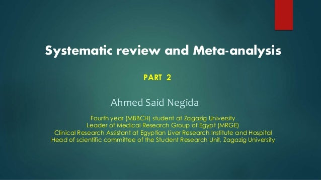 Systematic review and Meta-analysis PART 2 Ahmed Said Negida Fourth year (MBBCH) student at Zagazig University Leader of M...
