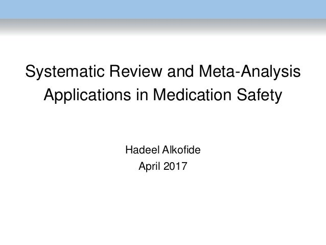 Systematic Review and Meta-Analysis Applications in Medication Safety Hadeel Alkofide April 2017