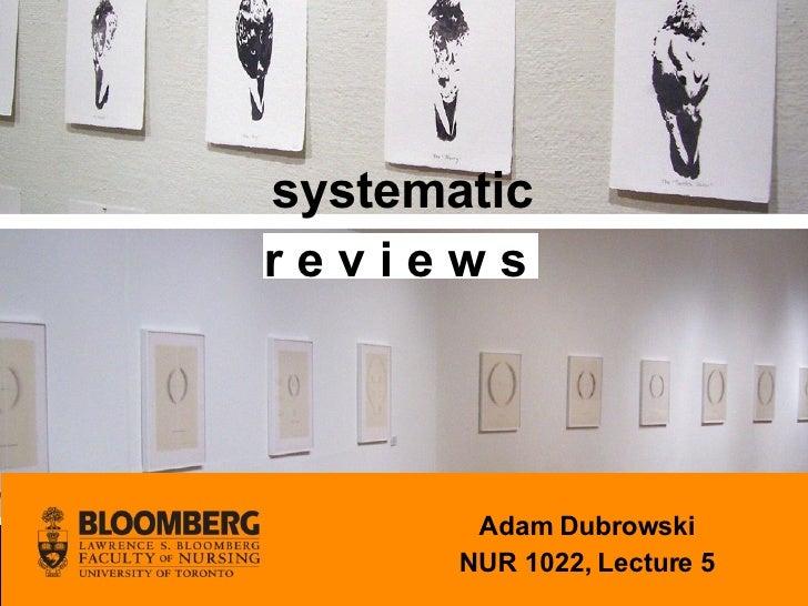 systematic r e v i e w s  Adam Dubrowski NUR 1022, Lecture 5