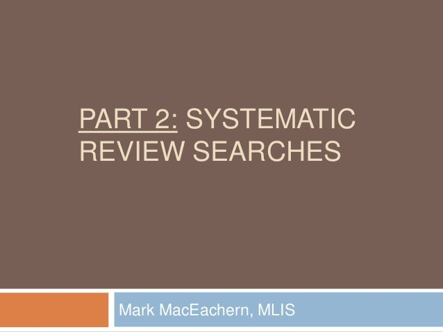 PART 2: SYSTEMATIC REVIEW SEARCHES  Mark MacEachern, MLIS