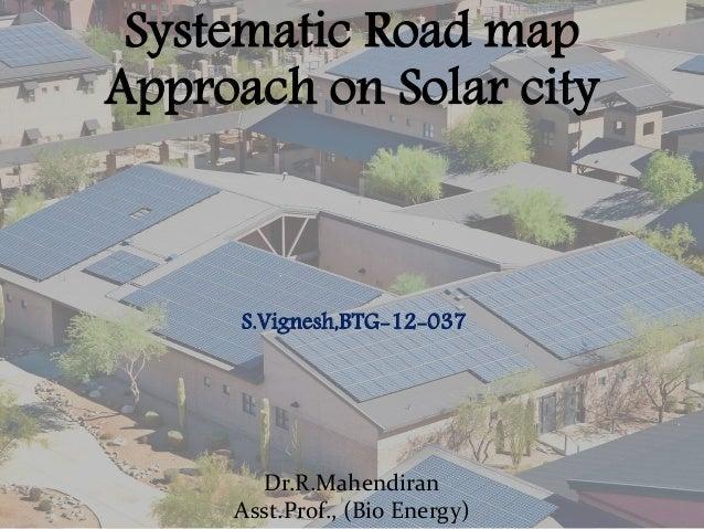 Systematic Road map Approach on Solar city Dr.R.Mahendiran Asst.Prof., (Bio Energy) S.Vignesh,BTG-12-037