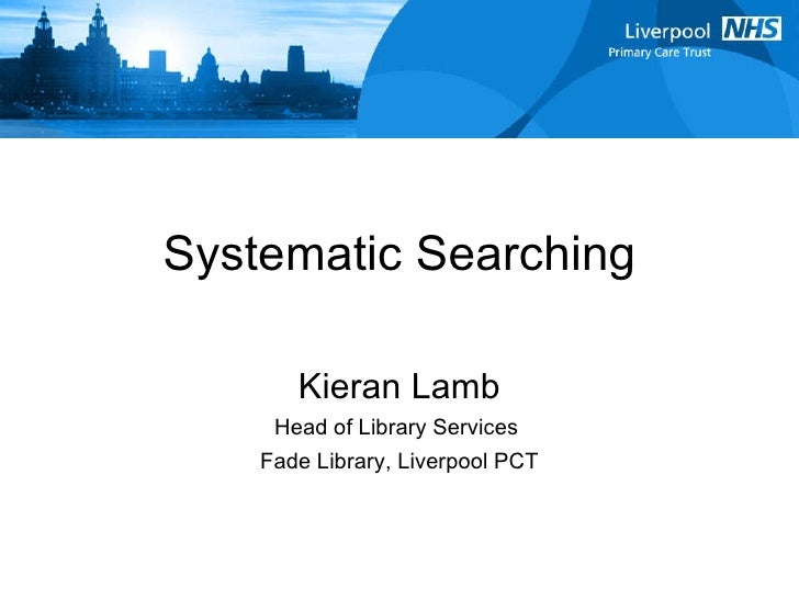 Systematic Searching Kieran Lamb Head of Library Services  Fade Library, Liverpool PCT