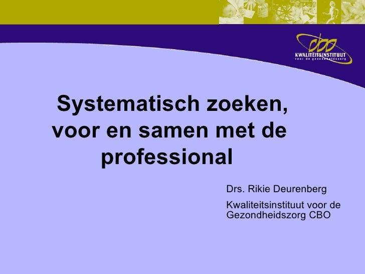 Systematisch zoeken, voor en samen met de professional     Drs. Rikie Deurenberg Kwaliteitsinstituut voor de Gezondheids...
