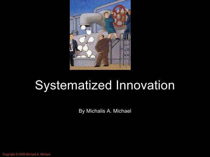 Systematized Innovation By Michalis A. Michael Copyright © 2006 Michael A. Michael