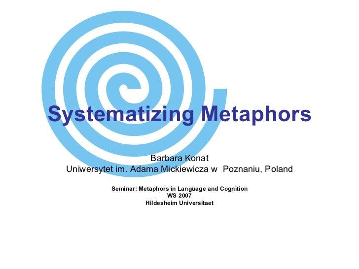 Systematizing Metaphors Barbara Konat Uniwersytet im. Adama Mickiewicza w  Poznaniu, Poland Seminar: Metaphors in Language...