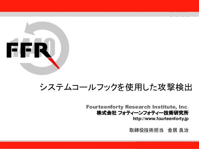 Fourteenforty Research Institute, Inc. 1 Fourteenforty Research Institute, Inc. システムコールフックを使用した攻撃検出 Fourteenforty Research...
