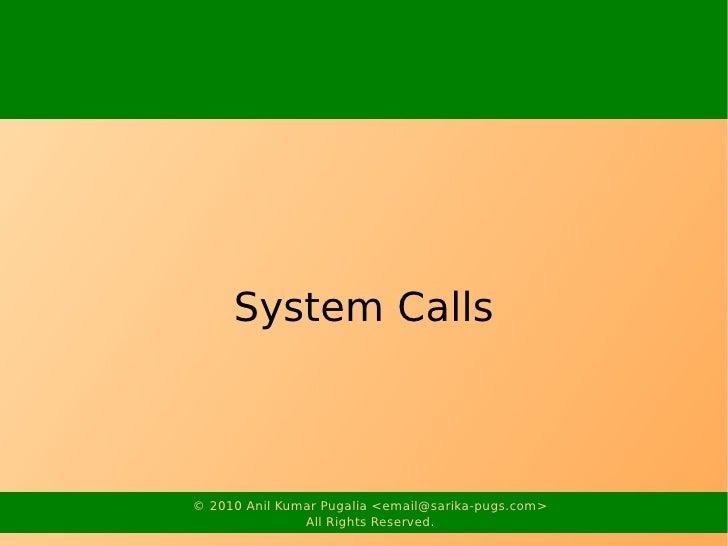 System Calls    © 2010 Anil Kumar Pugalia <email@sarika-pugs.com>                All Rights Reserved.
