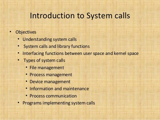 Introduction to System calls • Objectives • Understanding system calls • System calls and library functions • Interfacing ...