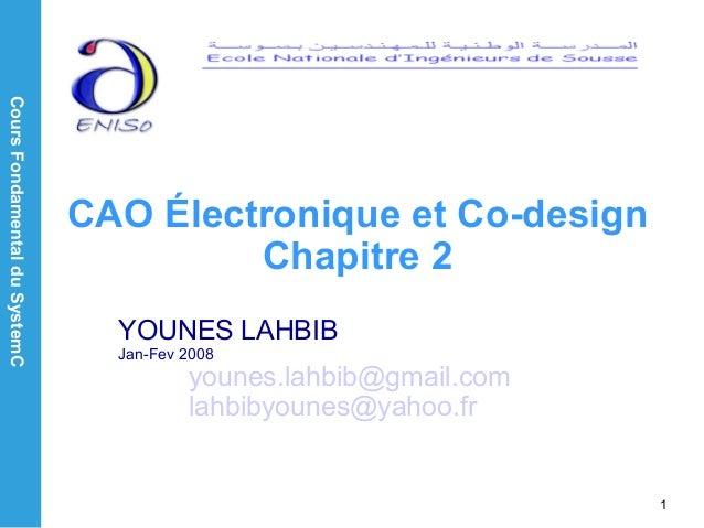 CoursFondamentalduSystemC 1 CAO Électronique et Co-design Chapitre 2 YOUNES LAHBIB Jan-Fev 2008 younes.lahbib@gmail.com la...
