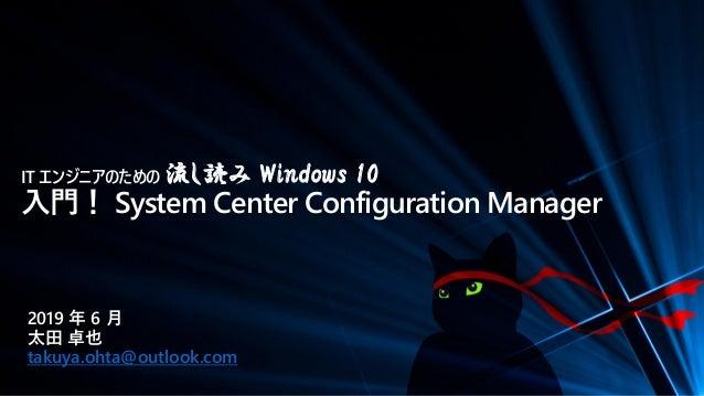 IT エンジニアのための 流し読み Windows 10 入門! System Center Configuration Manager 2019 年 6 月 太田 卓也 takuya.ohta@outlook.com