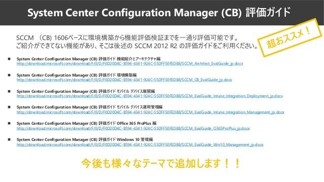 SCCM (CB) 1606ベースに環境構築から機能評価検証までを一通り評価可能です。 ご紹介ができてない機能があり、そこは後述の SCCM 2012 R2 の評価ガイドをご利用ください。 ◼ System Center Configurati...