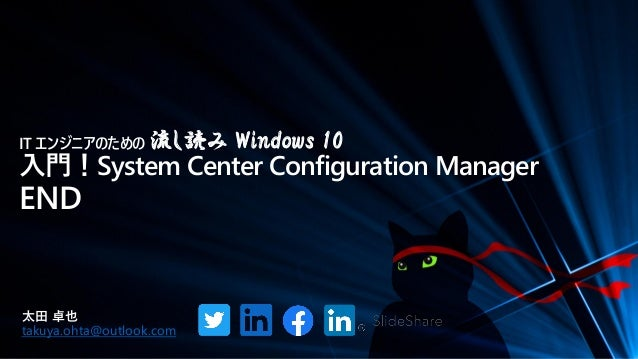 IT エンジニアのための 流し読み Windows 10 入門!System Center Configuration Manager END 太田 卓也 takuya.ohta@outlook.com