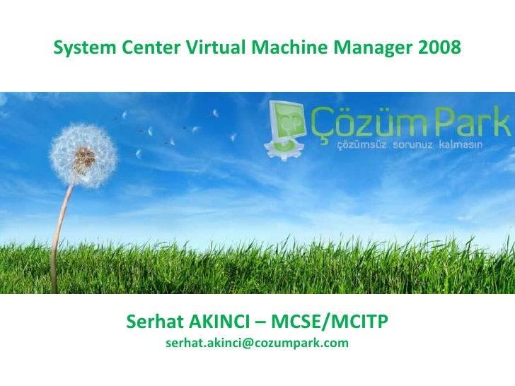 SystemCenterVirtualMachineManager 2008<br />Serhat AKINCI – MCSE/MCITP<br />serhat.akinci@cozumpark.com<br />
