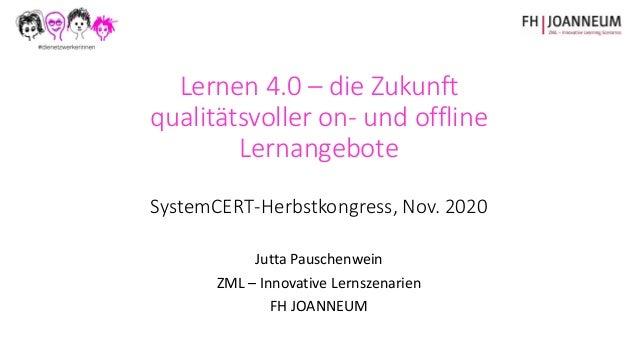 Lernen 4.0 – die Zukunft qualitätsvoller on- und offline Lernangebote SystemCERT-Herbstkongress, Nov. 2020 Jutta Pauschenw...