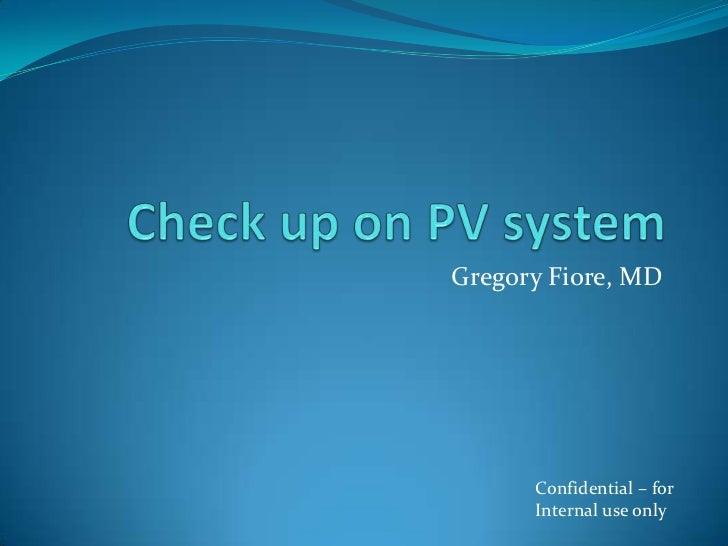 Check up on PV system<br />Gregory Fiore, MD<br />Confidential – for<br />Internal use only<br />