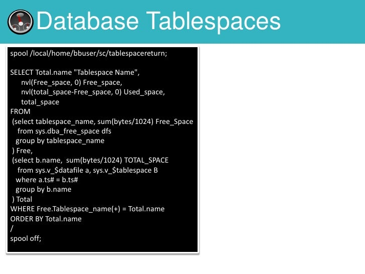 """Database Tablespacesspool /local/home/bbuser/sc/tablespacereturn;SELECT Total.name """"Tablespace Name"""",     nvl(Free_space, ..."""