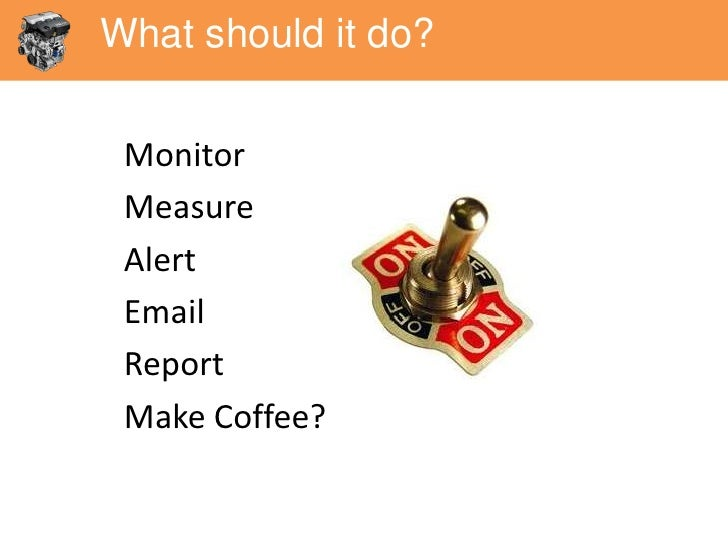 What should it do? Monitor Measure Alert Email Report Make Coffee?