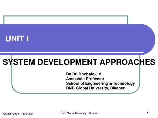 UNIT I SYSTEM DEVELOPMENT APPROACHES By Dr. Dhobale J V Associate Professor School of Engineering & Technology RNB Global ...