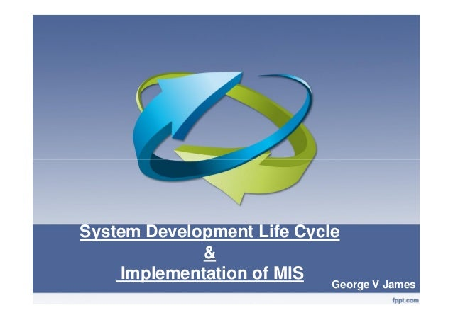 System Development Life Cycle & Implementation of MIS George V James