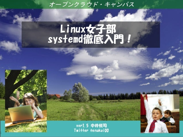 Linux女子部 systemd徹底入門! 1 ver1.5 中井悦司 Twitter @enakai00 オープンクラウド・キャンパス Linux女子部 systemd徹底入門!