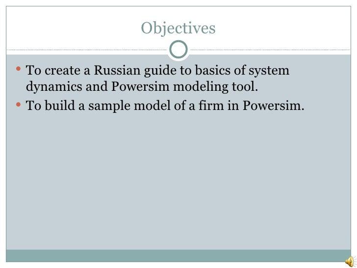 Objectives <ul><li>To create a Russian guide to basics of system dynamics and Powersim modeling tool. </li></ul><ul><li>To...