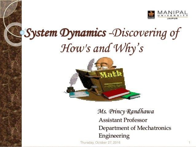 System Dynamics -Discovering of How's and Why's Ms. Princy Randhawa Assistant Professor Department of Mechatronics Enginee...