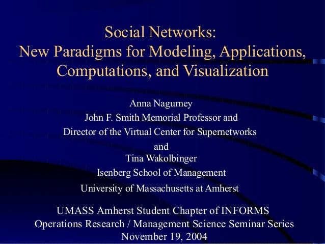 Social Networks: New Paradigms for Modeling, Applications, Computations, and Visualization Anna Nagurney John F. Smith Mem...