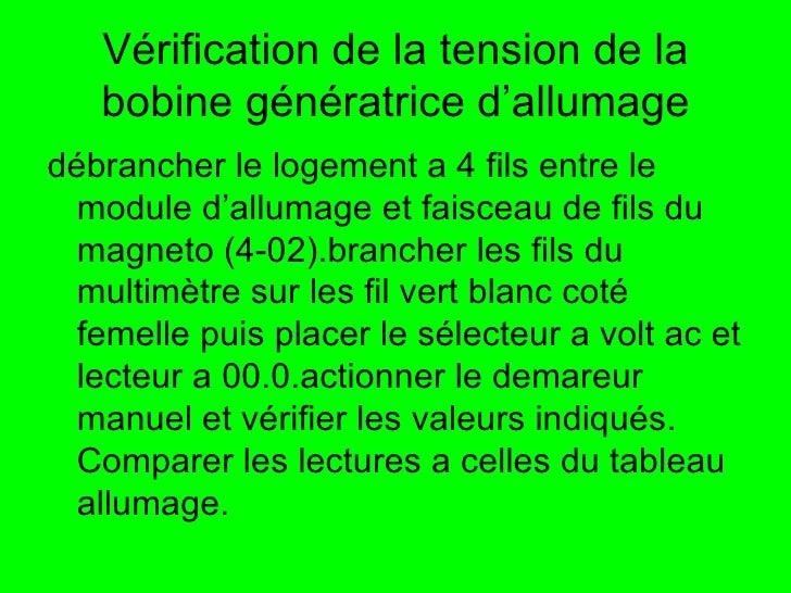 Vérification de la tension de la bobine génératrice d'allumage <ul><li>débrancher le logement a 4 fils entre le module d'a...