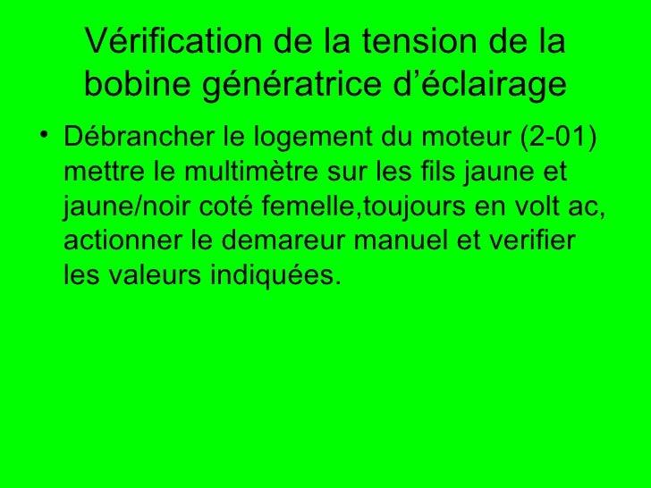 Vérification de la tension de la bobine génératrice d'éclairage <ul><li>Débrancher le logement du moteur (2-01) mettre le ...