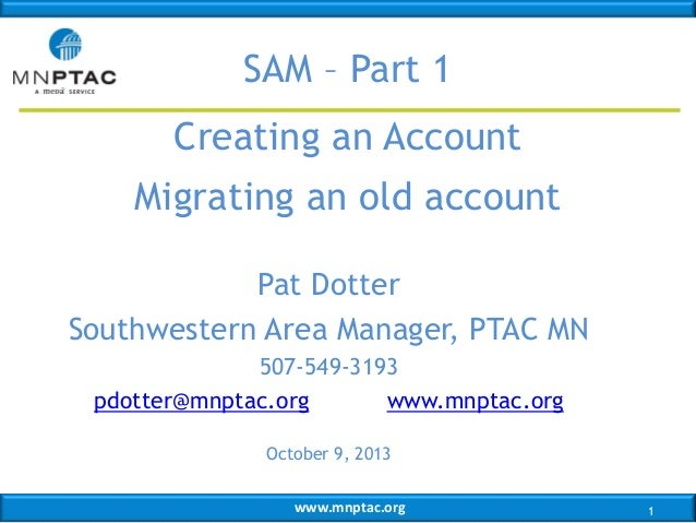 SAM – Part 1 Creating an Account  Migrating an old account Pat Dotter Southwestern Area Manager, PTAC MN 507-549-3193 pdot...