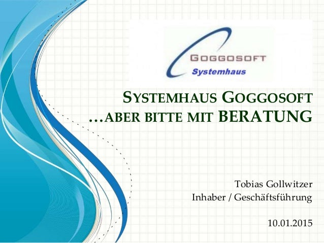 SYSTEMHAUS GOGGOSOFT …ABER BITTE MIT BERATUNG Tobias Gollwitzer Inhaber / Geschäftsführung 10.01.2015