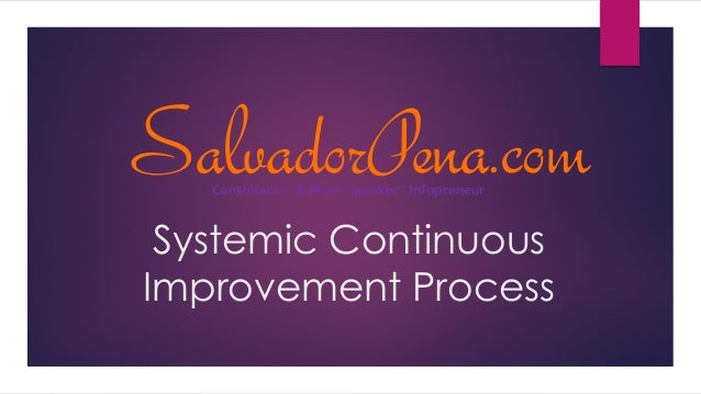 Systemic Continuous Improvement Process SalvadorPena.comConsultant – Author - Speaker - Infopreneur