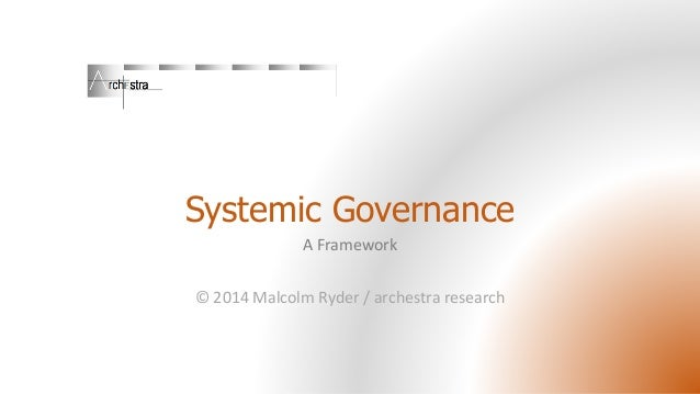 Systemic Governance A Framework © 2014 Malcolm Ryder / archestra research