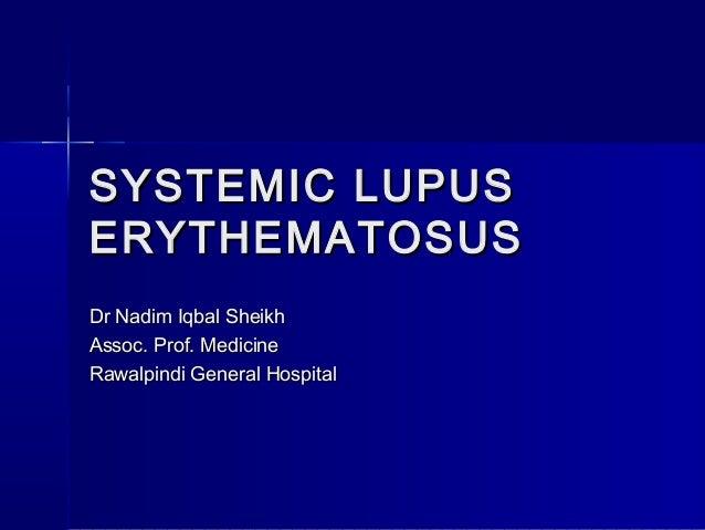 SYSTEMIC LUPUS ERYTHEMATOSUS Dr Nadim Iqbal Sheikh Assoc. Prof. Medicine Rawalpindi General Hospital