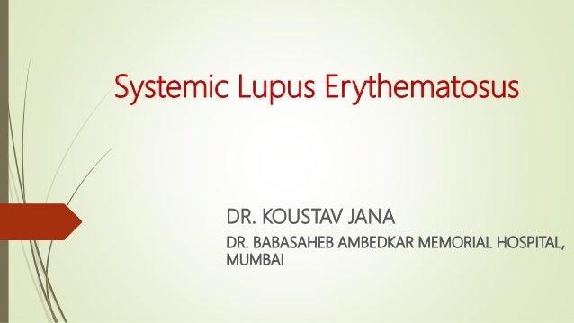 Systemic Lupus Erythematosus DR. KOUSTAV JANA DR. BABASAHEB AMBEDKAR MEMORIAL HOSPITAL, MUMBAI