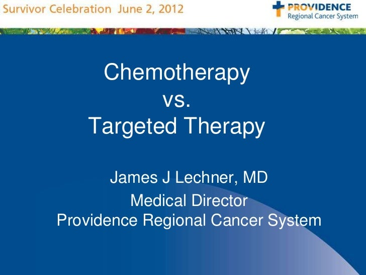 Chemotherapy          vs.   Targeted Therapy       James J Lechner, MD         Medical DirectorProvidence Regional Cancer ...