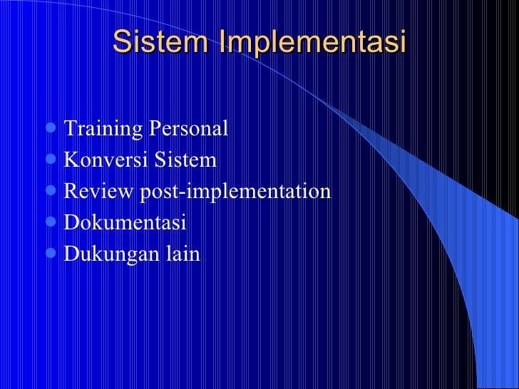 Sistem Implementasi <ul><li>Training Personal </li></ul><ul><li>Konversi Sistem  </li></ul><ul><li>Review post-implementat...