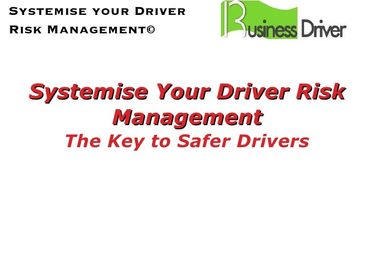 Systemise Your Driver Risk Management The Key to Safer Drivers Systemise your Driver Risk Management©