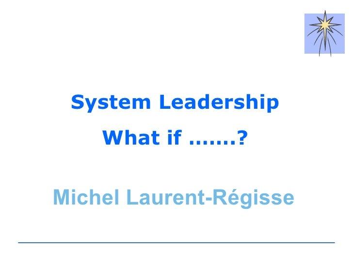 System Leadership What if …….? Michel Laurent-Régisse