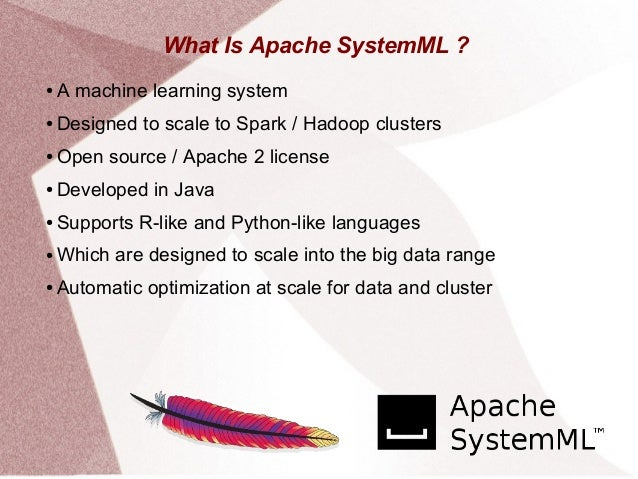 What Is Apache SystemML ? ● A machine learning system ● Designed to scale to Spark / Hadoop clusters ● Open source / Apach...