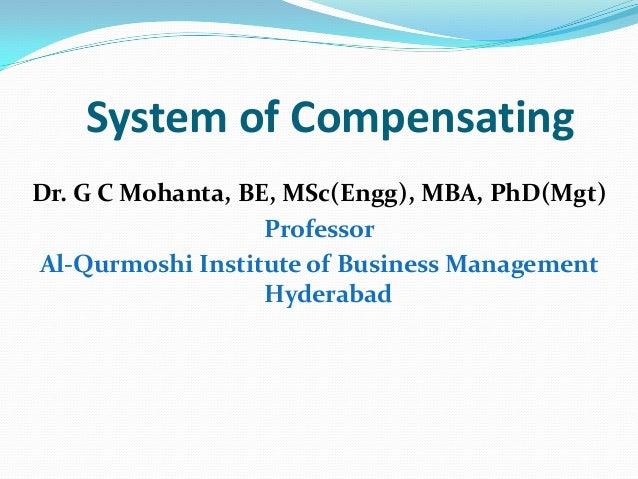 System of Compensating Dr. G C Mohanta, BE, MSc(Engg), MBA, PhD(Mgt) Professor Al-Qurmoshi Institute of Business Managemen...