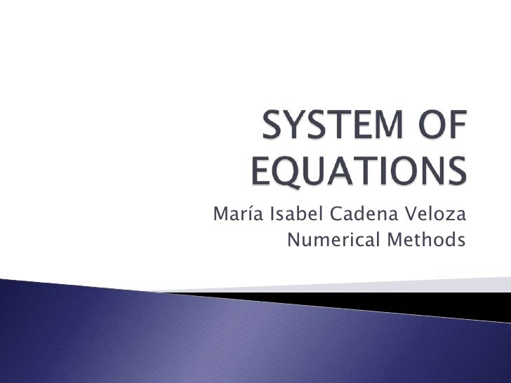SYSTEM OF EQUATIONS<br />María Isabel Cadena Veloza<br />Numerical Methods<br />
