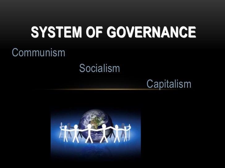 SYSTEM OF GOVERNANCE<br />Communism<br />Socialism<br />Capitalism<br />