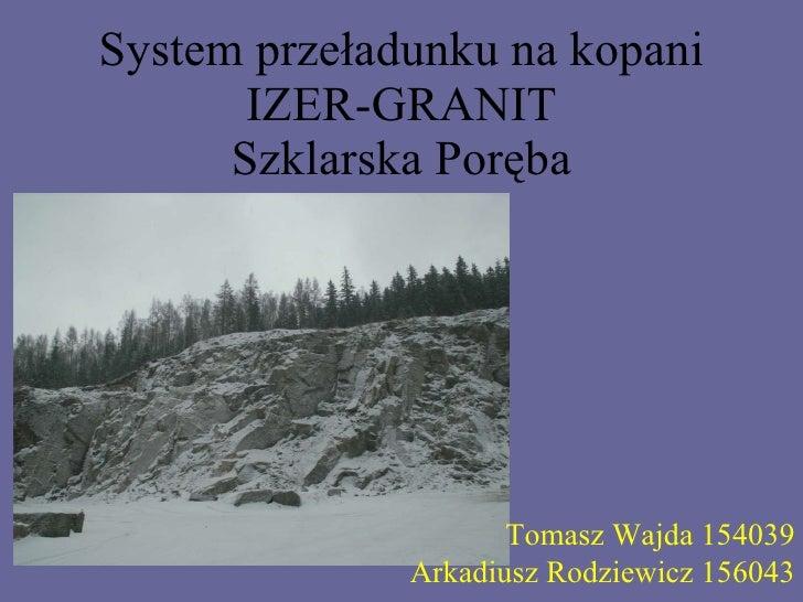 System przeładunku na kopani IZER-GRANIT Szklarska Poręba Tomasz Wajda 154039 Arkadiusz Rodziewicz 156043
