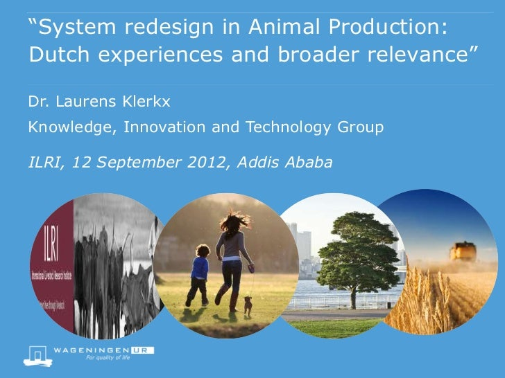 """""""System redesign in Animal Production:Dutch experiences and broader relevance""""Dr. Laurens KlerkxKnowledge, Innovation and ..."""