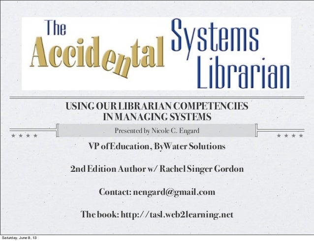 USING OUR LIBRARIAN COMPETENCIESIN MANAGING SYSTEMSPresented by Nicole C. EngardVP of Education, ByWater Solutions2nd Edit...