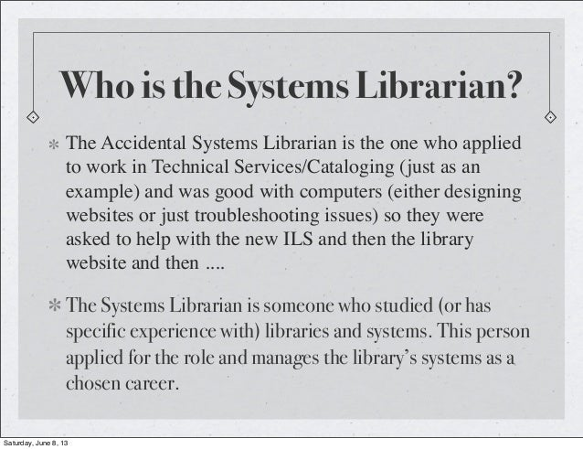 Who is the Systems Librarian?The Accidental Systems Librarian is the one who appliedto work in Technical Services/Catalogi...