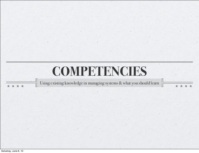 COMPETENCIESUsing existing knowledge in managing systems & what you should learnSaturday, June 8, 13