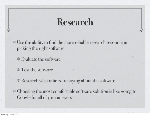 ResearchUse the ability to find the more reliable research resource inpicking the right softwareEvaluate the softwareTest ...
